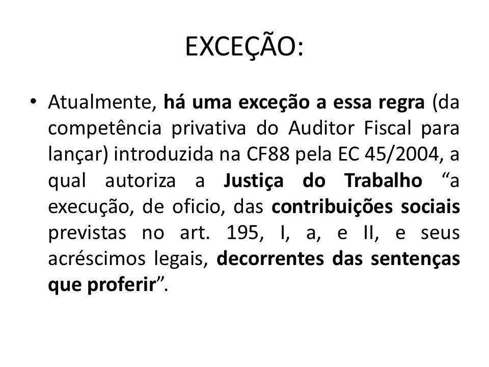 EXCEÇÃO: Atualmente, há uma exceção a essa regra (da competência privativa do Auditor Fiscal para lançar) introduzida na CF88 pela EC 45/2004, a qual