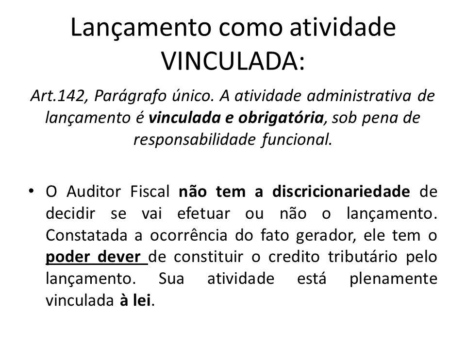Lançamento como atividade VINCULADA: Art.142, Parágrafo único. A atividade administrativa de lançamento é vinculada e obrigatória, sob pena de respons