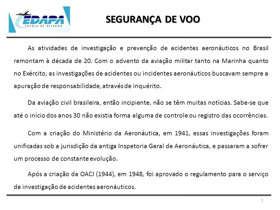 SEGURANÇA DE VOO Em 1951 nasce a sigla SIPAER para identificar o Serviço de Investigação e Prevenção de Acidentes Aeronáuticos, sendo aprovado em 1965 o novo regulamento para o serviço.