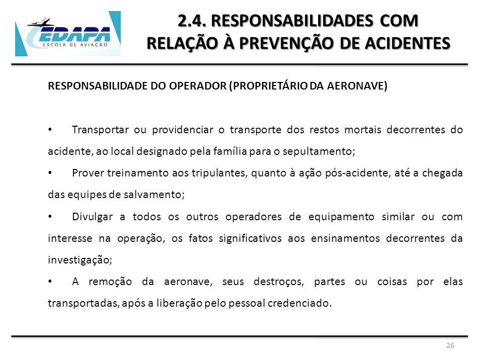 26 2.4. RESPONSABILIDADES COM RELAÇÃO À PREVENÇÃO DE ACIDENTES RESPONSABILIDADE DO OPERADOR (PROPRIETÁRIO DA AERONAVE) Transportar ou providenciar o t