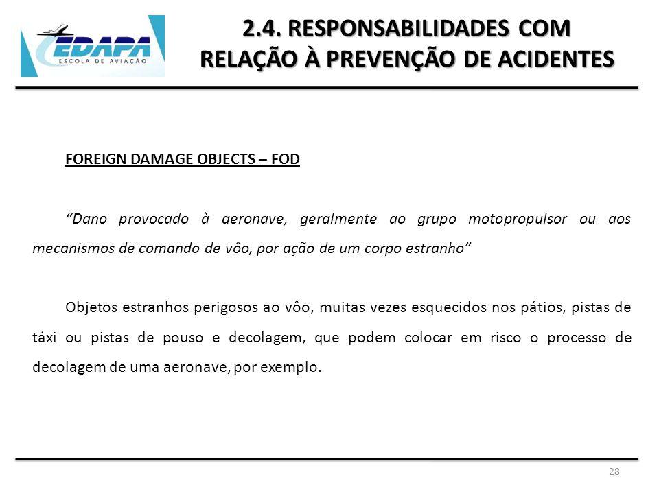 """28 2.4. RESPONSABILIDADES COM RELAÇÃO À PREVENÇÃO DE ACIDENTES FOREIGN DAMAGE OBJECTS – FOD """"Dano provocado à aeronave, geralmente ao grupo motopropul"""