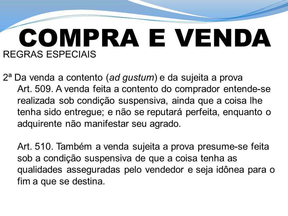 REGRAS ESPECIAIS 2ª Da venda a contento (ad gustum) e da sujeita a prova Art. 509. A venda feita a contento do comprador entende-se realizada sob cond