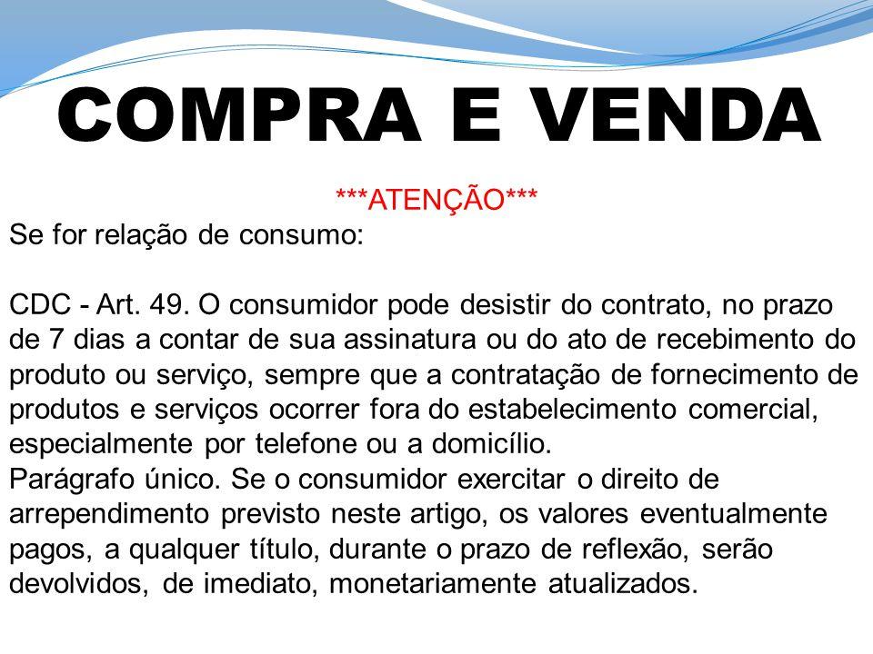 ***ATENÇÃO*** Se for relação de consumo: CDC - Art. 49. O consumidor pode desistir do contrato, no prazo de 7 dias a contar de sua assinatura ou do at