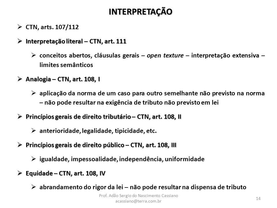 Prof. Adão Sergio do Nascimento Cassiano acassiano@terra.com.br 14 INTERPRETAÇÃO  CTN, arts. 107/112  Interpretação literal – CTN, art. 111  concei
