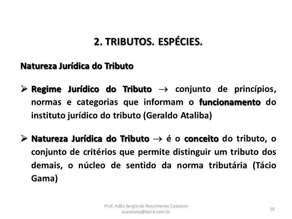 Prof. Adão Sergio do Nascimento Cassiano acassiano@terra.com.br 16 2. TRIBUTOS. ESPÉCIES. Natureza Jurídica do Tributo  Regime Jurídico do Tributo fu
