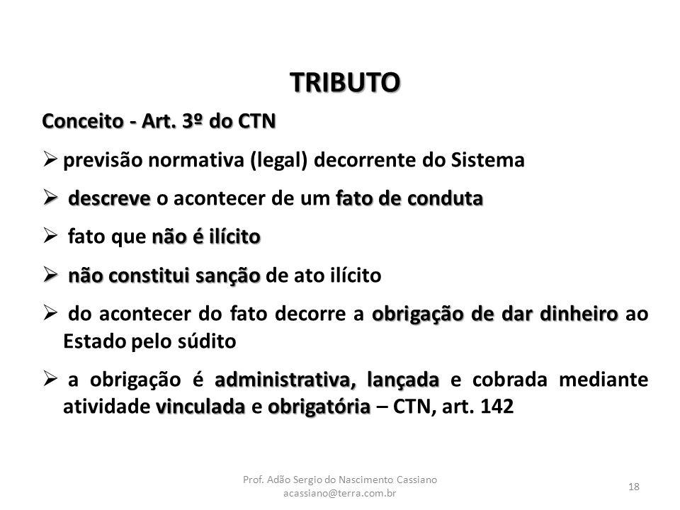Prof. Adão Sergio do Nascimento Cassiano acassiano@terra.com.br 18 TRIBUTO Conceito - Art. 3º do CTN  previsão normativa (legal) decorrente do Sistem