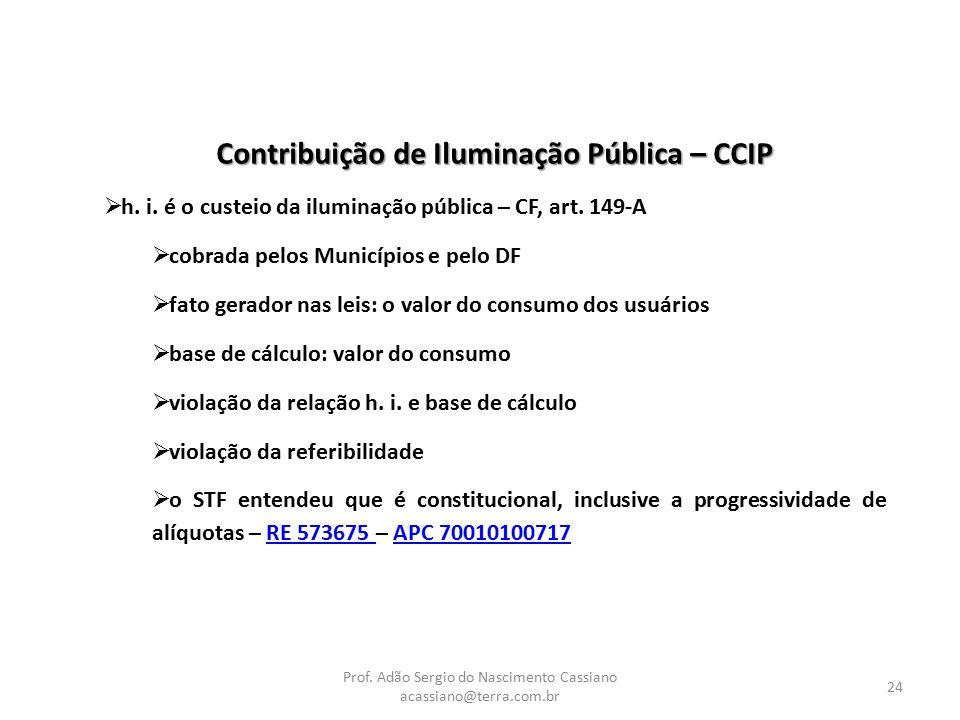 Prof. Adão Sergio do Nascimento Cassiano acassiano@terra.com.br 24 Contribuição de Iluminação Pública – CCIP  h. i. é o custeio da iluminação pública