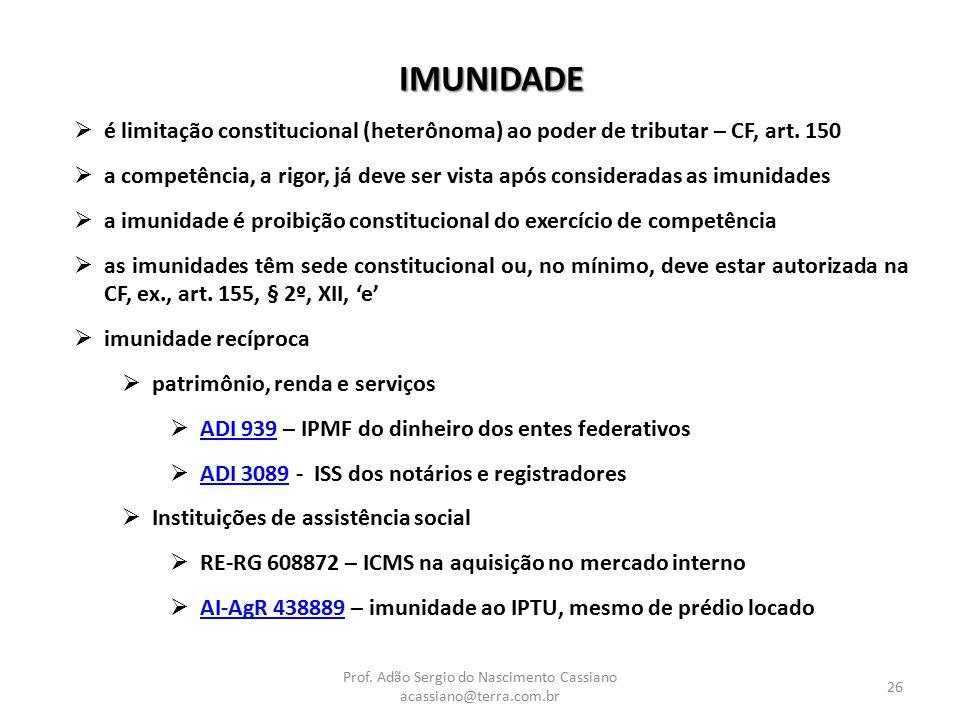 Prof. Adão Sergio do Nascimento Cassiano acassiano@terra.com.br 26 IMUNIDADE  é limitação constitucional (heterônoma) ao poder de tributar – CF, art.