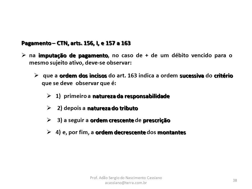 Prof. Adão Sergio do Nascimento Cassiano acassiano@terra.com.br 38 Pagamento – CTN, arts. 156, I, e 157 a 163 imputação de pagamento  na imputação de