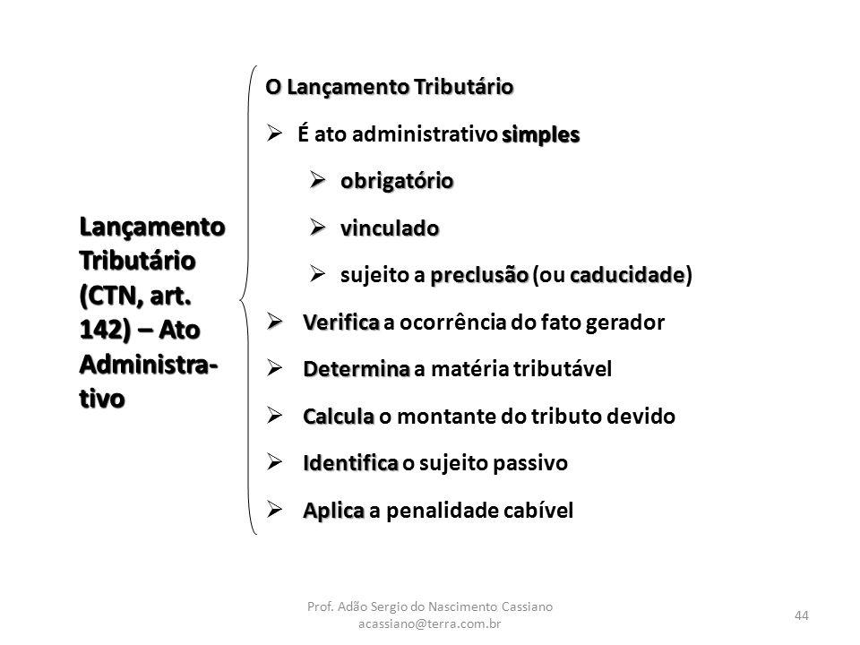 Prof. Adão Sergio do Nascimento Cassiano acassiano@terra.com.br 44 Lançamento Tributário (CTN, art. 142) – Ato Administra- tivo O Lançamento Tributári
