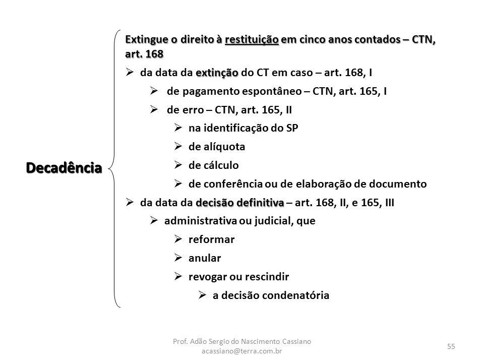 Prof. Adão Sergio do Nascimento Cassiano acassiano@terra.com.br 55 Decadência Extingue o direito à restituição em cinco anos contados – CTN, art. 168