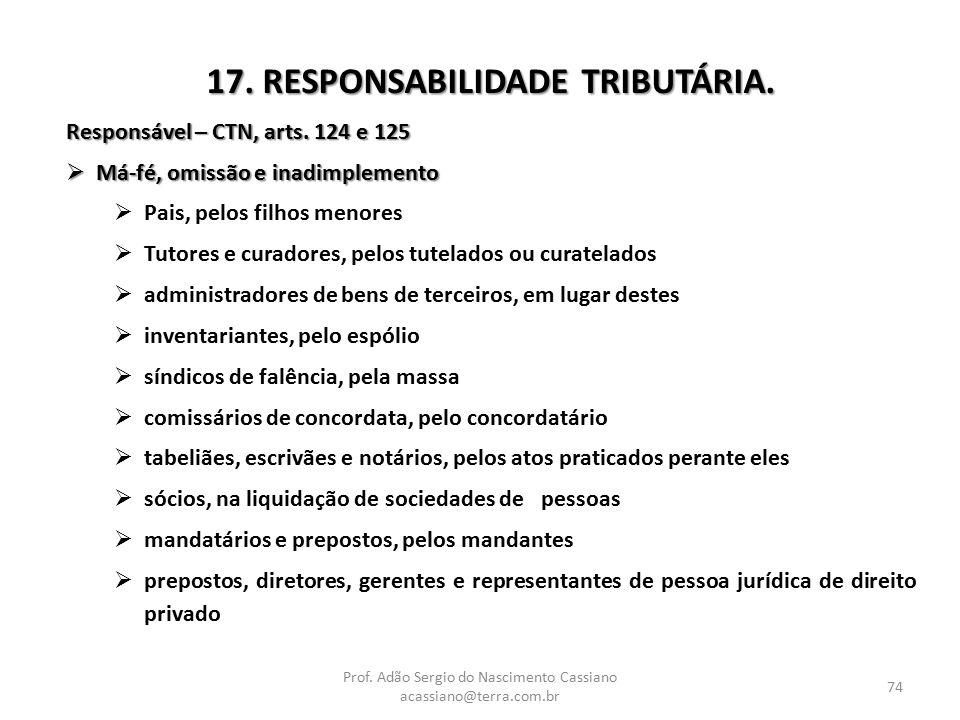 Prof. Adão Sergio do Nascimento Cassiano acassiano@terra.com.br 74 17. RESPONSABILIDADE TRIBUTÁRIA. Responsável – CTN, arts. 124 e 125  Má-fé, omissã