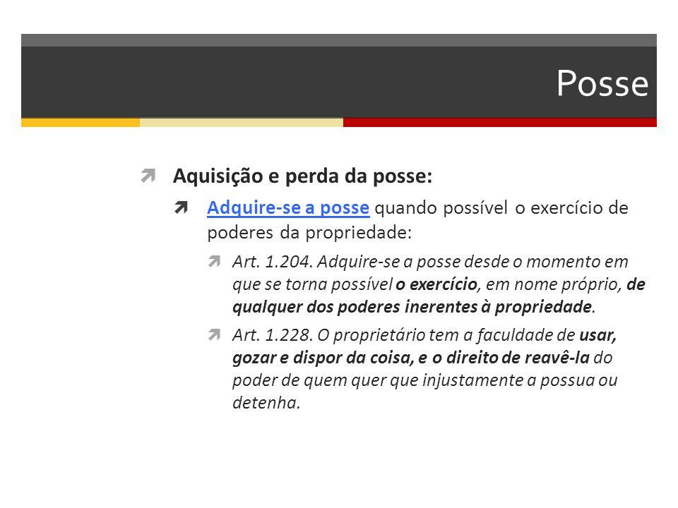 Posse  Aquisição e perda da posse:  Adquire-se a posse quando possível o exercício de poderes da propriedade:  Art. 1.204. Adquire-se a posse desde