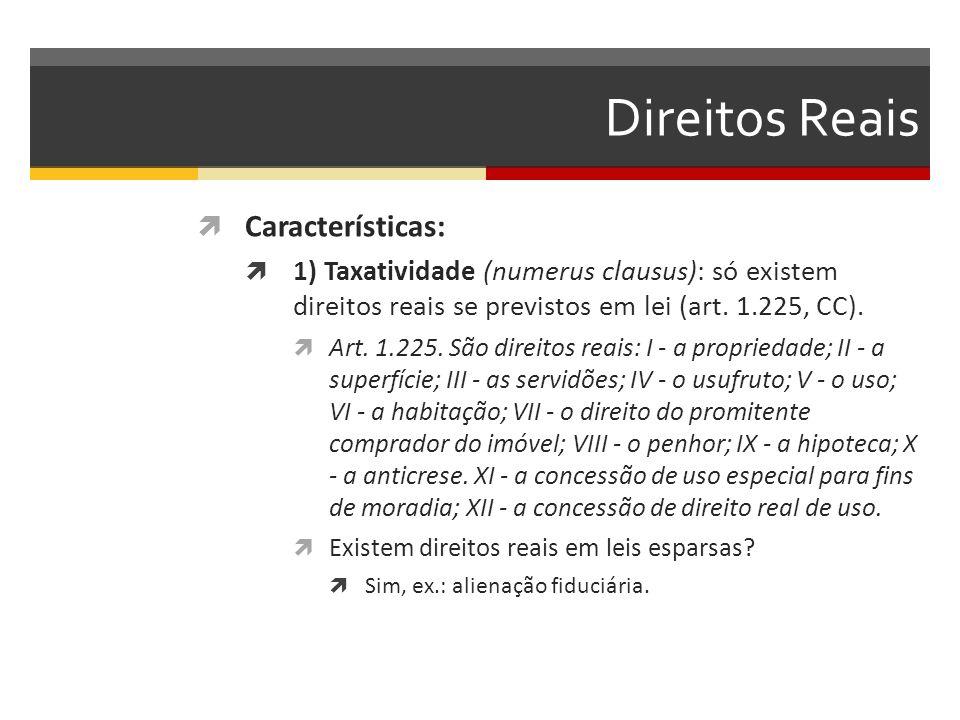 Direitos Reais  Características:  1) Taxatividade (numerus clausus): só existem direitos reais se previstos em lei (art.