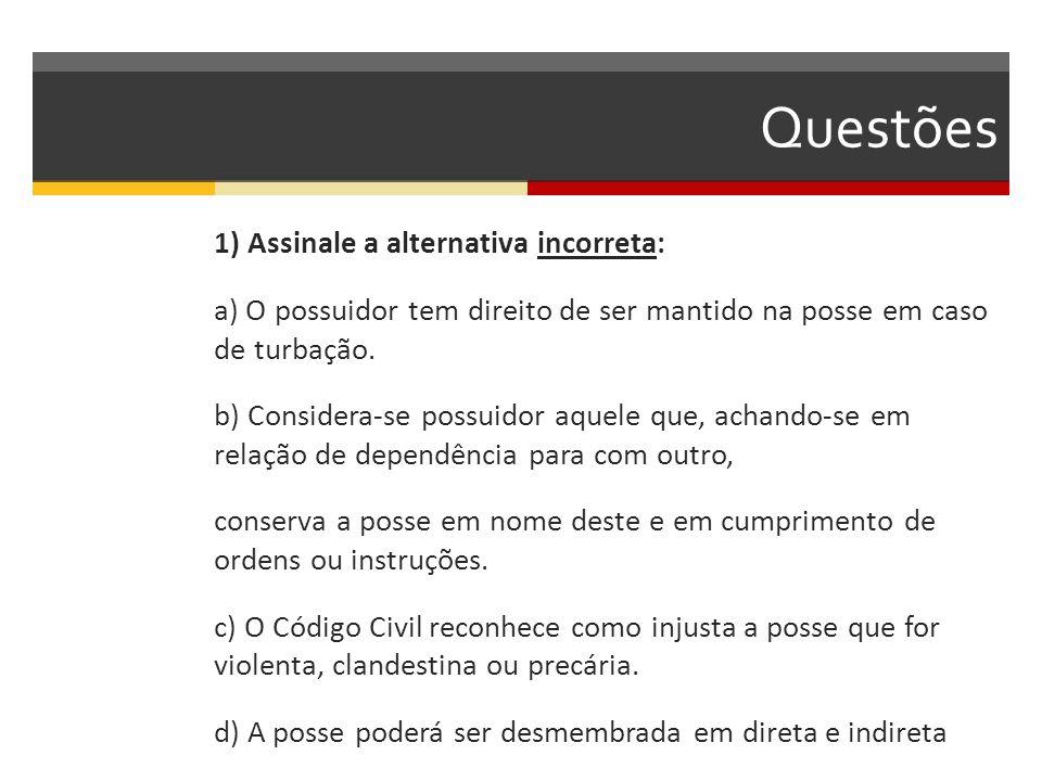 Questões 1) Assinale a alternativa incorreta: a) O possuidor tem direito de ser mantido na posse em caso de turbação. b) Considera-se possuidor aquele