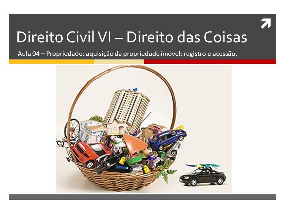  Direito Civil VI – Direito das Coisas Aula 04 – Propriedade: aquisição da propriedade imóvel: registro e acessão.