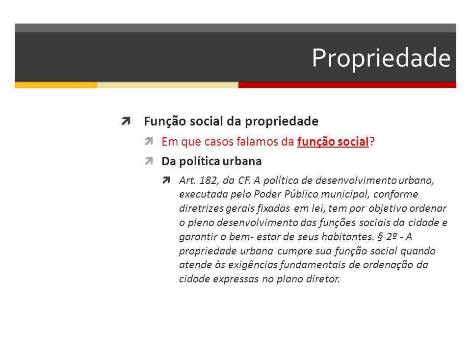 Propriedade  Função social da propriedade  Em que casos falamos da função social?  Da política urbana  Art. 182, da CF. A política de desenvolvime