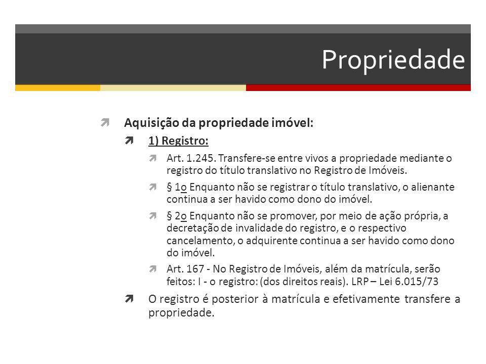Propriedade  Aquisição da propriedade imóvel:  1) Registro:  Art. 1.245. Transfere-se entre vivos a propriedade mediante o registro do título trans