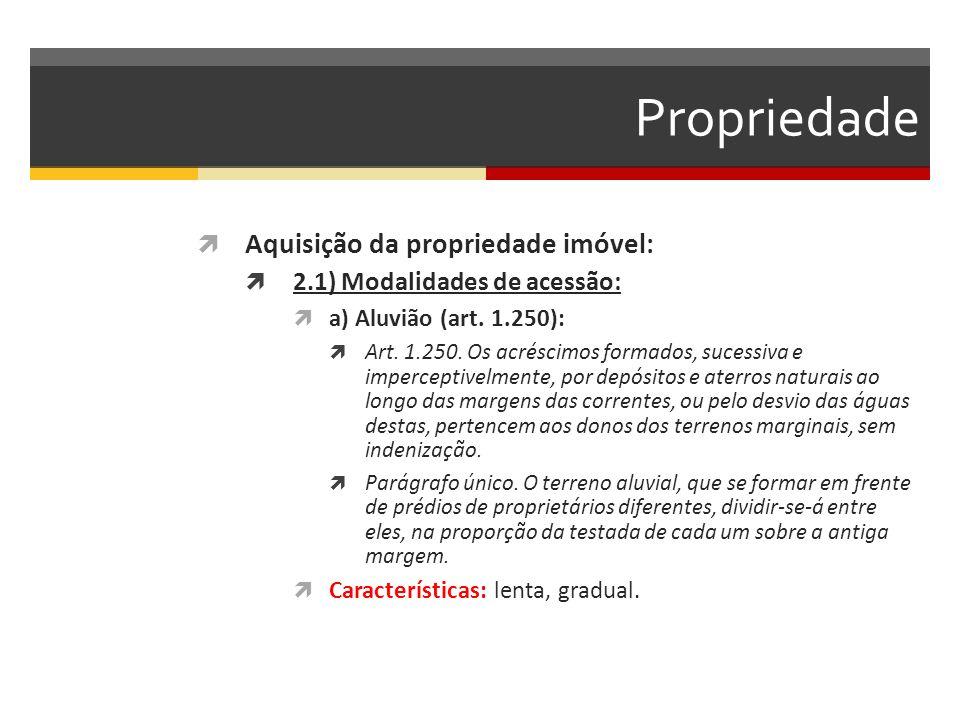 Propriedade  Aquisição da propriedade imóvel:  2.1) Modalidades de acessão:  a) Aluvião (art. 1.250):  Art. 1.250. Os acréscimos formados, sucessi