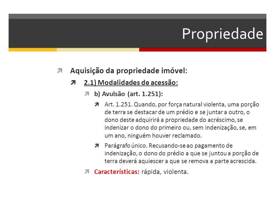 Propriedade  Aquisição da propriedade imóvel:  2.1) Modalidades de acessão:  b) Avulsão (art. 1.251):  Art. 1.251. Quando, por força natural viole