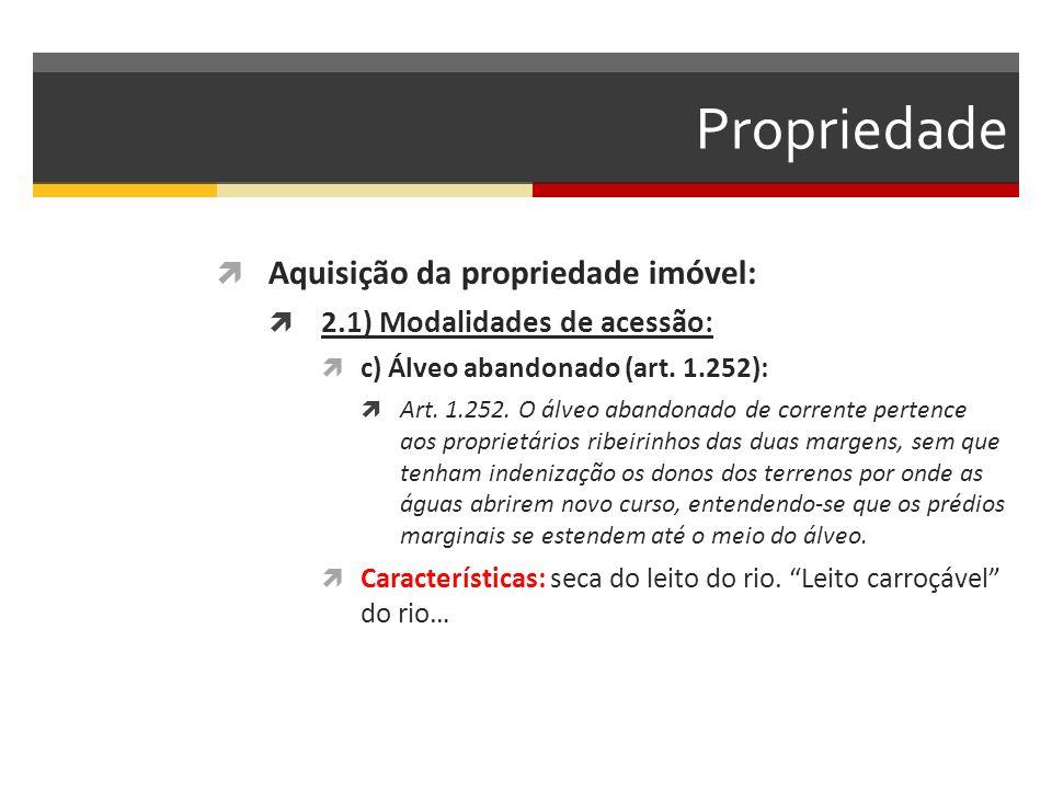 Propriedade  Aquisição da propriedade imóvel:  2.1) Modalidades de acessão:  c) Álveo abandonado (art. 1.252):  Art. 1.252. O álveo abandonado de