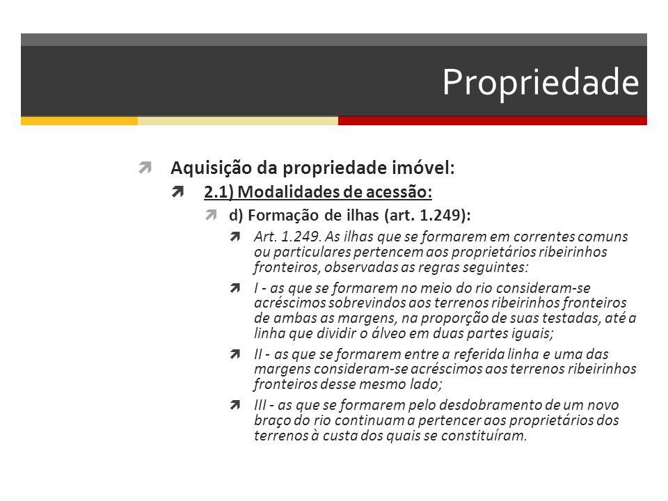 Propriedade  Aquisição da propriedade imóvel:  2.1) Modalidades de acessão:  d) Formação de ilhas (art. 1.249):  Art. 1.249. As ilhas que se forma