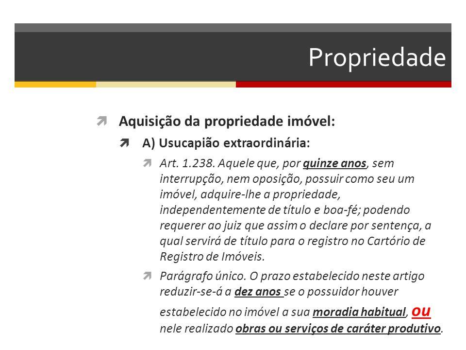 Propriedade  Aquisição da propriedade imóvel:  A) Usucapião extraordinária:  Art. 1.238. Aquele que, por quinze anos, sem interrupção, nem oposição