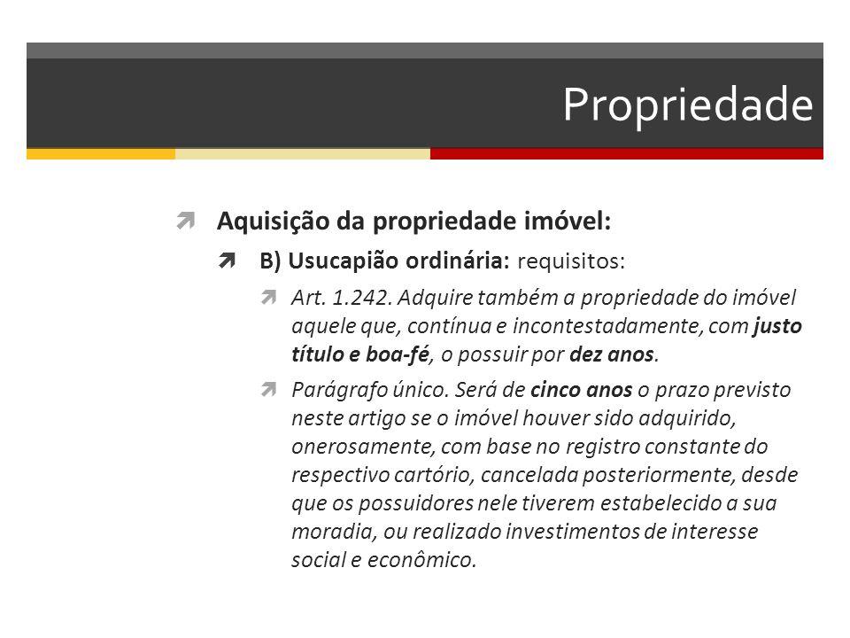 Propriedade  Aquisição da propriedade imóvel:  B) Usucapião ordinária: requisitos:  Art. 1.242. Adquire também a propriedade do imóvel aquele que,
