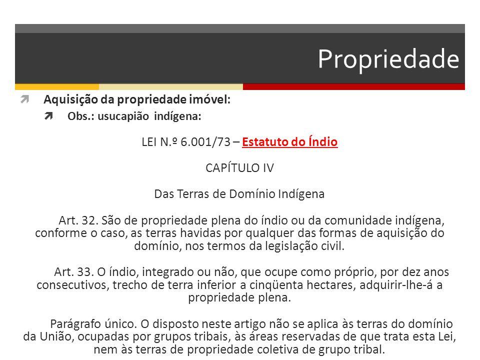 Propriedade  Aquisição da propriedade imóvel:  Obs.: usucapião indígena: LEI N.º 6.001/73 – Estatuto do Índio CAPÍTULO IV Das Terras de Domínio Indígena Art.