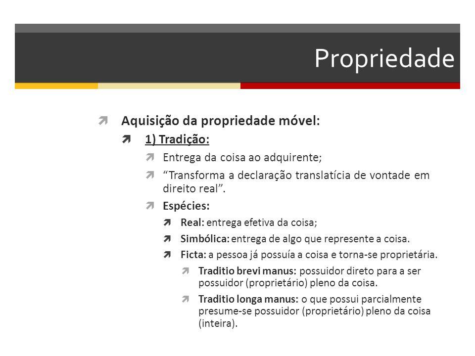 Propriedade  Aquisição da propriedade móvel:  1) Tradição:  Entrega da coisa ao adquirente;  Transforma a declaração translatícia de vontade em direito real .
