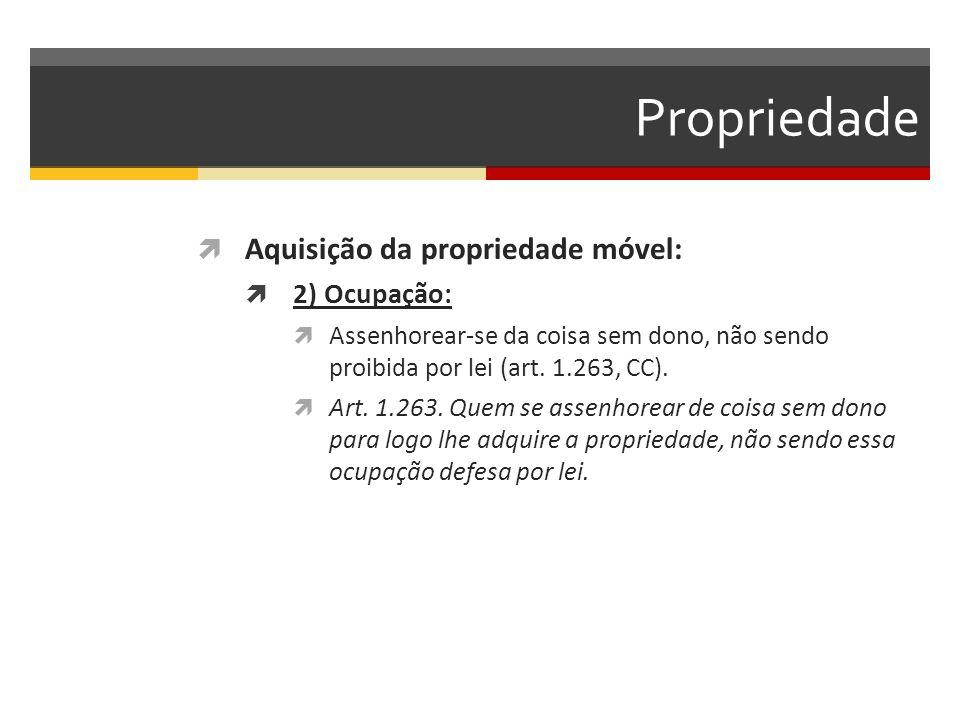 Propriedade  Aquisição da propriedade móvel:  2) Ocupação:  Assenhorear-se da coisa sem dono, não sendo proibida por lei (art.