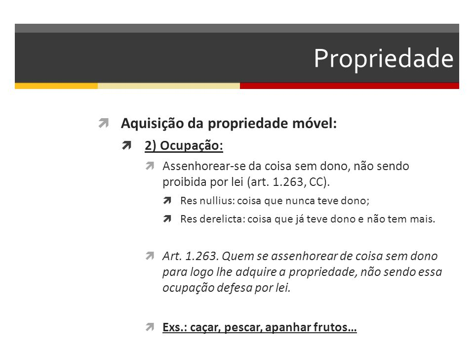 Propriedade  Aquisição da propriedade móvel:  2) Ocupação:  Assenhorear-se da coisa sem dono, não sendo proibida por lei (art. 1.263, CC).  Res nu