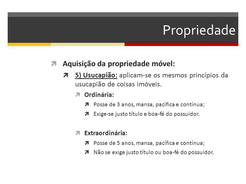 Propriedade  Aquisição da propriedade móvel:  5) Usucapião: aplicam-se os mesmos princípios da usucapião de coisas imóveis.