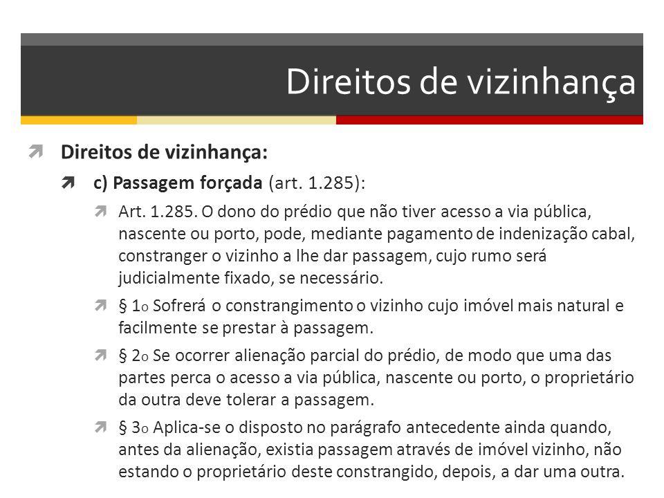 Direitos de vizinhança  Direitos de vizinhança:  c) Passagem forçada (art. 1.285):  Art. 1.285. O dono do prédio que não tiver acesso a via pública