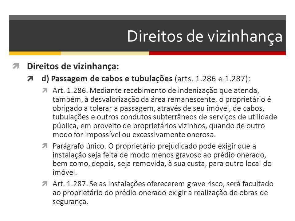 Direitos de vizinhança  Direitos de vizinhança:  d) Passagem de cabos e tubulações (arts. 1.286 e 1.287):  Art. 1.286. Mediante recebimento de inde
