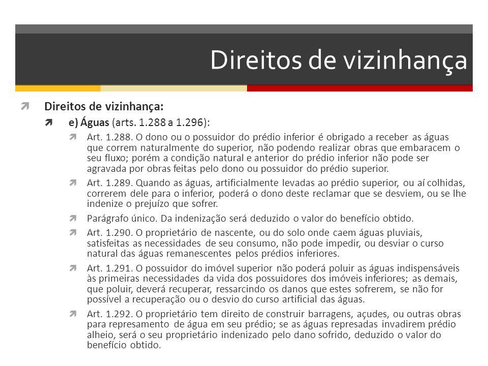Direitos de vizinhança  Direitos de vizinhança:  e) Águas (arts. 1.288 a 1.296):  Art. 1.288. O dono ou o possuidor do prédio inferior é obrigado a