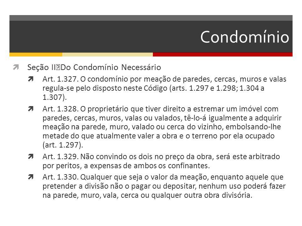 Condomínio  Seção II Do Condomínio Necessário  Art. 1.327. O condomínio por meação de paredes, cercas, muros e valas regula-se pelo disposto neste C