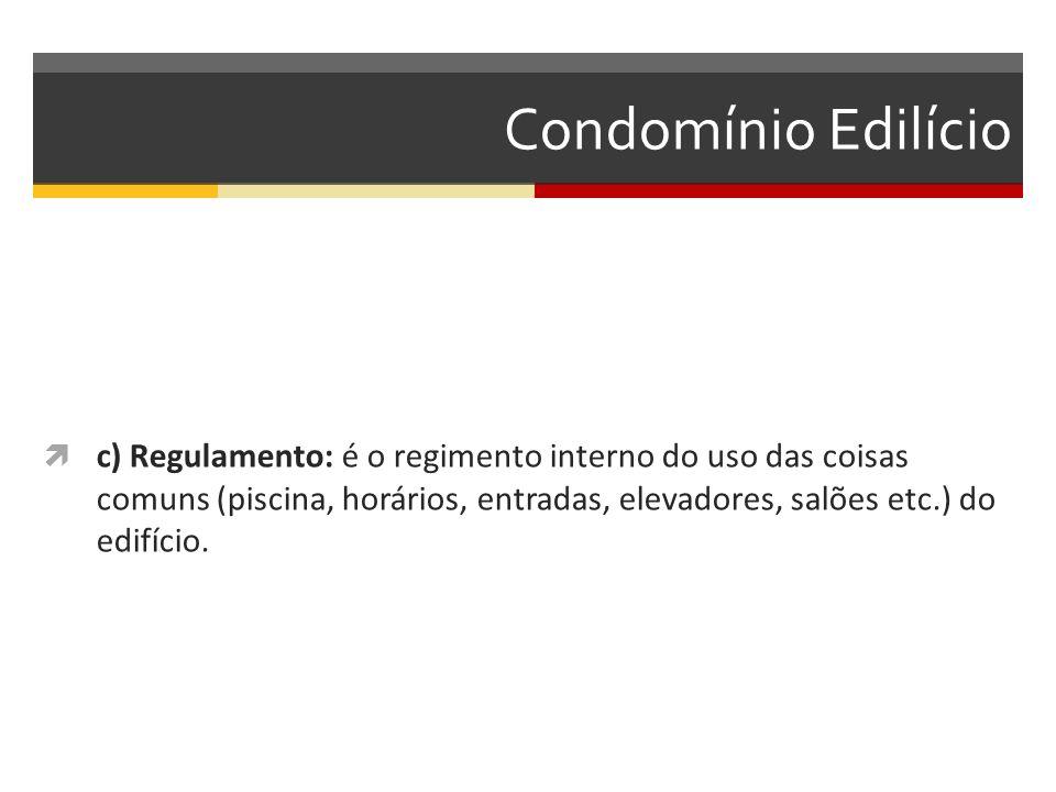 Condomínio Edilício  c) Regulamento: é o regimento interno do uso das coisas comuns (piscina, horários, entradas, elevadores, salões etc.) do edifício.