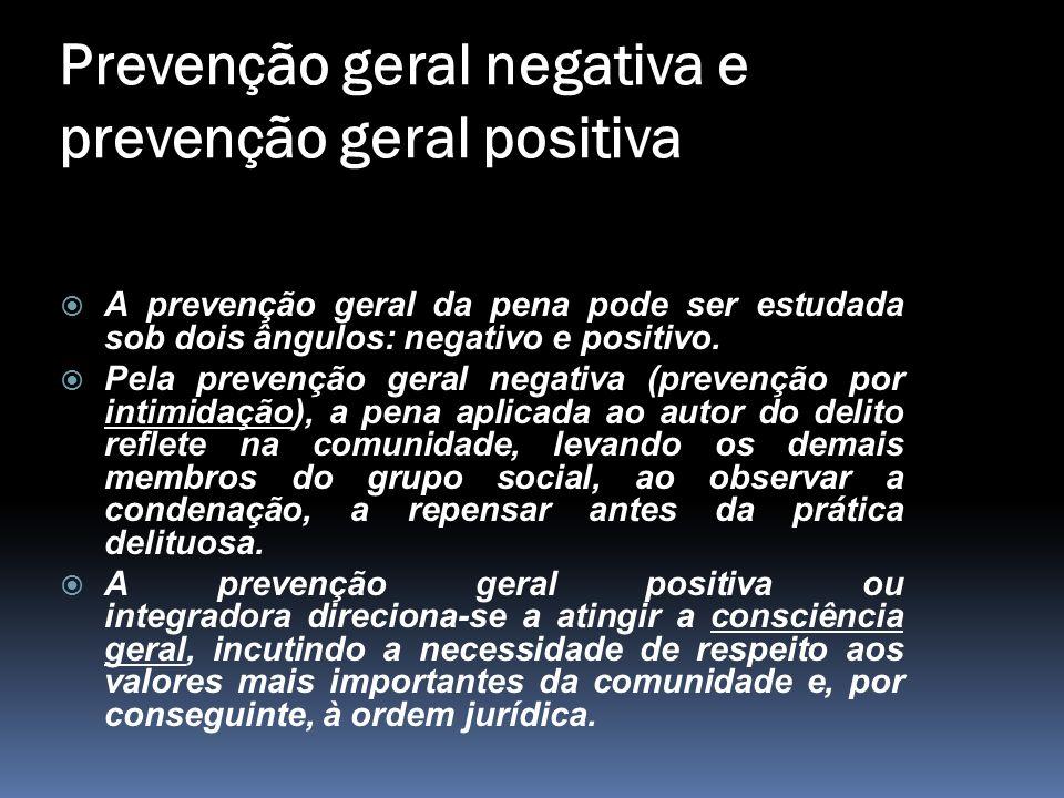 Prevenção geral negativa e prevenção geral positiva  A prevenção geral da pena pode ser estudada sob dois ângulos: negativo e positivo.  Pela preven