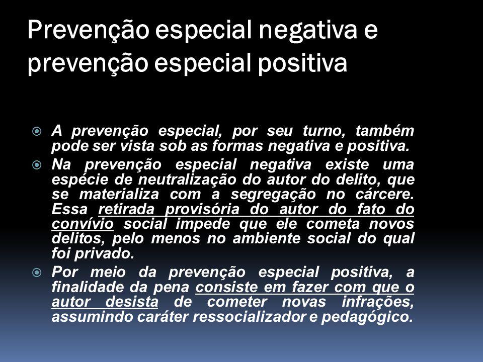 Prevenção especial negativa e prevenção especial positiva  A prevenção especial, por seu turno, também pode ser vista sob as formas negativa e positi