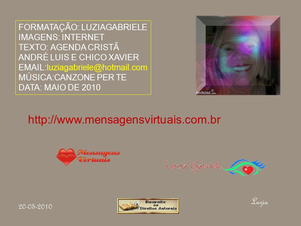 FORMATAÇÃO: LUZIAGABRIELE IMAGENS: INTERNET TEXTO: AGENDA CRISTÃ ANDRÉ LUIS E CHICO XAVIER EMAIL:luziagabriele@hotmail.com MÚSICA:CANZONE PER TE DATA: MAIO DE 2010 Luzia 20-05-2010 http://www.mensagensvirtuais.com.br
