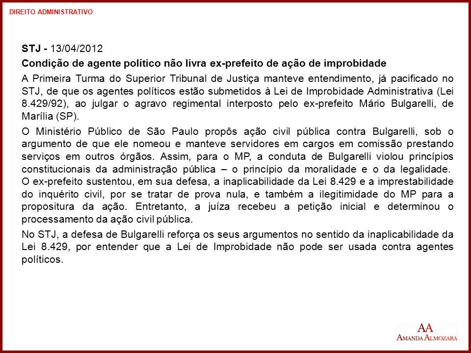 STJ - 13/04/2012 Condição de agente político não livra ex-prefeito de ação de improbidade A Primeira Turma do Superior Tribunal de Justiça manteve ent