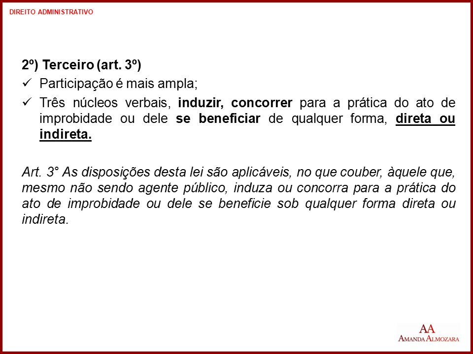 2º) Terceiro (art. 3º) Participação é mais ampla; Três núcleos verbais, induzir, concorrer para a prática do ato de improbidade ou dele se beneficiar