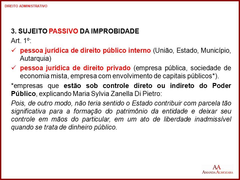 3. SUJEITO PASSIVO DA IMPROBIDADE Art. 1º: pessoa jurídica de direito público interno (União, Estado, Município, Autarquia) pessoa jurídica de direito