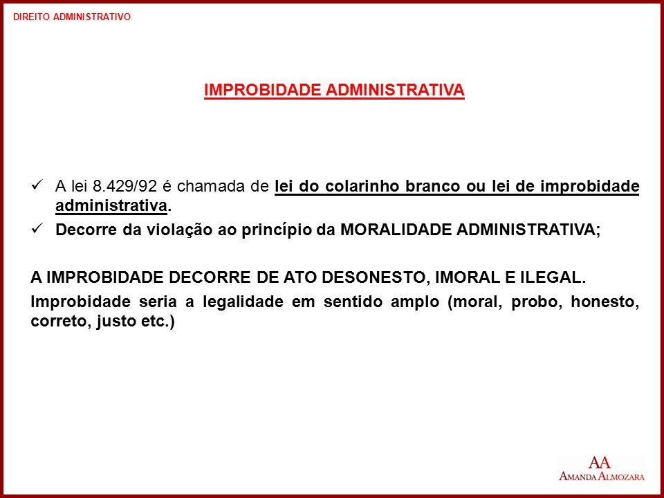 IMPROBIDADE ADMINISTRATIVA A lei 8.429/92 é chamada de lei do colarinho branco ou lei de improbidade administrativa. Decorre da violação ao princípio