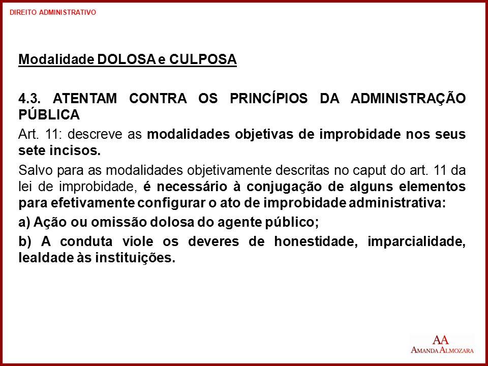 Modalidade DOLOSA e CULPOSA 4.3. ATENTAM CONTRA OS PRINCÍPIOS DA ADMINISTRAÇÃO PÚBLICA Art. 11: descreve as modalidades objetivas de improbidade nos s