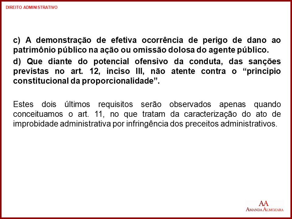 c) A demonstração de efetiva ocorrência de perigo de dano ao patrimônio público na ação ou omissão dolosa do agente público. d) Que diante do potencia