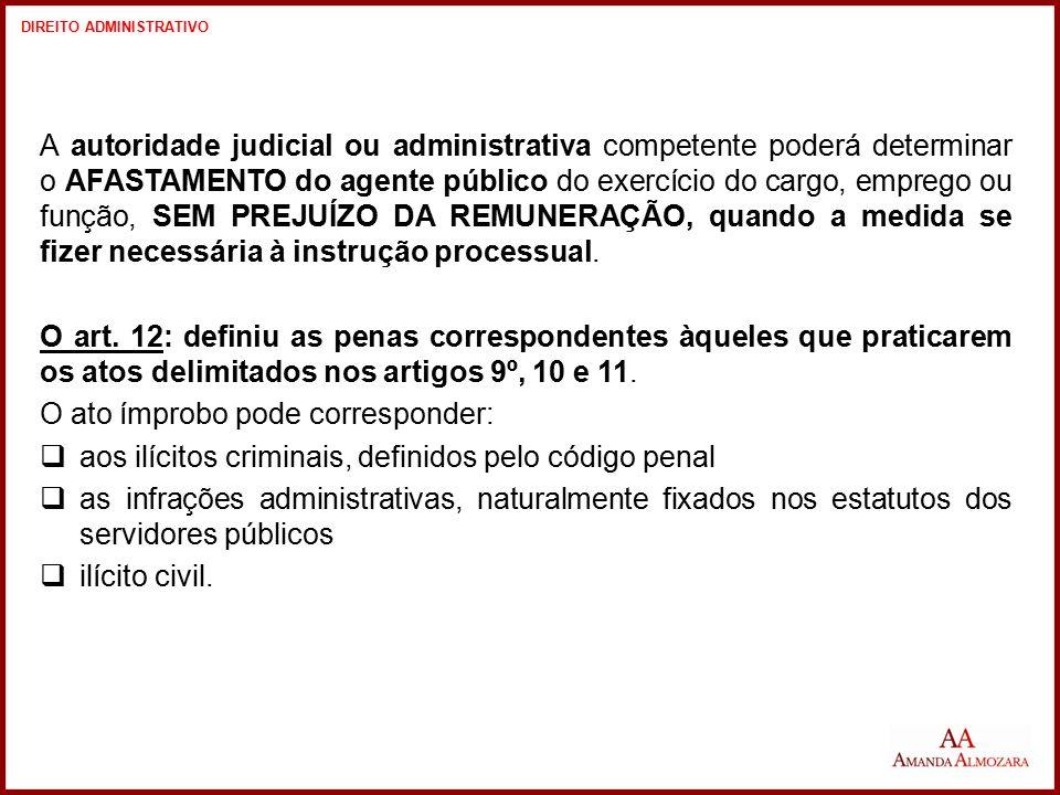 A autoridade judicial ou administrativa competente poderá determinar o AFASTAMENTO do agente público do exercício do cargo, emprego ou função, SEM PRE