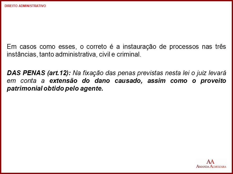 Em casos como esses, o correto é a instauração de processos nas três instâncias, tanto administrativa, civil e criminal. DAS PENAS (art.12): Na fixaçã