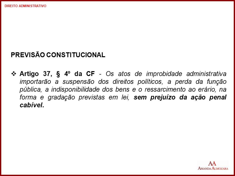 PREVISÃO CONSTITUCIONAL  Artigo 37, § 4º da CF - Os atos de improbidade administrativa importarão a suspensão dos direitos políticos, a perda da funç